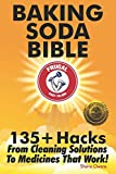 Baking Soda Bible: 135+ Hacks From Cleaning Solutions To Medicines That Work!