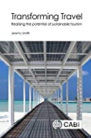 Transforming Travel: Realising the Potential of Sustainable Tourism (Cabi Concise)