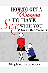 How to Get a Woman to Have Sex With You If You're Her Husband Kindle Edition