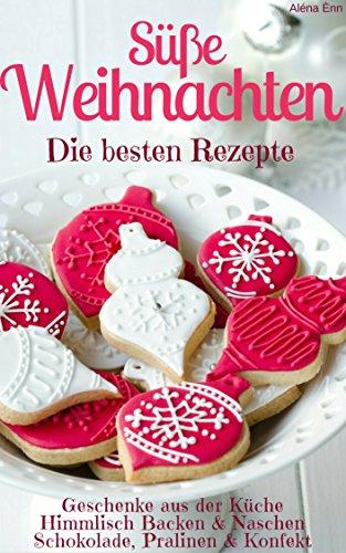 Süße Weihnachten 2018 - Die besten Rezepte (Sammelband): Plätzchen und Kekse backen - Backmischungen im Glas - Kuchen und Torten - Geschenke - Pralinen uvm. (Backen - die besten Rezepte)