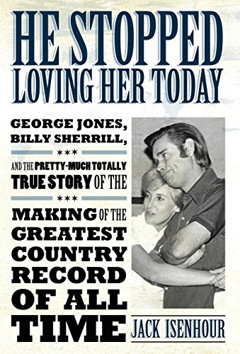 Image of He Stopped Loving Her Today: George Jones, Billy Sherrill, and the Pretty-Much Totally True Story of the Making of the Greatest Country Record of All Time (American Made Music Series)