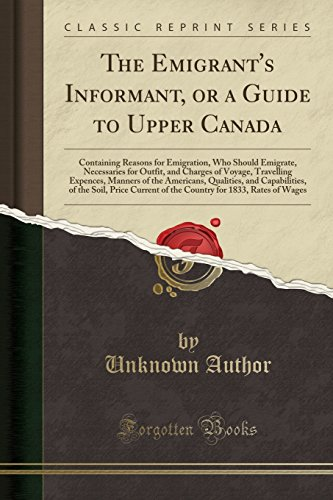 The Emigrant's Informant, or a Guide to Upper Canada: Containing Reasons for Emigration, Who Should Emigrate, Necessaries for Outfit, and Charges of ... and Capabilities, of the Soil, Price Cur