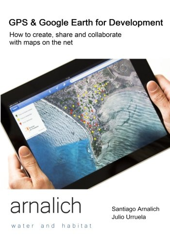 GPS and Google Earth for Development: How to create, share and collaborate with maps on the net
