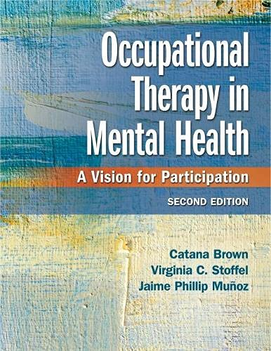 Compare Textbook Prices for Occupational Therapy in Mental Health: A Vision for Participation Second Edition ISBN 9780803659162 by Brown PhD  OTR/L  FAOTA, Catana,Stoffel PhD  OT  FAOTA, Virginia C.,Muñoz PhD  OTR/L  FAOTA, Jaime