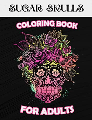 Sugar Skulls Coloring Book For Adults: The Day Of The Dead -
