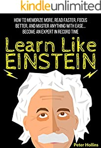 Learn Like Einstein: Memorize More, Read Faster, Focus Better, and Master Anything With Ease… Become An Expert in Record Time (Accelerated Learning) (Learning how to Learn Book 5)