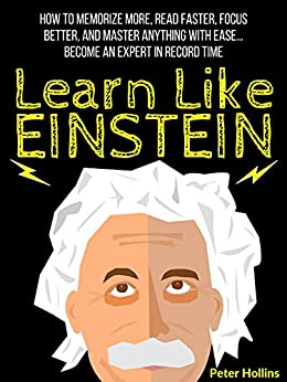 Learn Like Einstein: Memorize More, Read Faster, Focus Better, and Master Anything With Ease… Become An Expert in Record Time (Accelerated Learning) (Learning how to Learn Book 5) by [Peter Hollins]