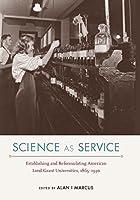 Science As Service: Establishing and Reformulating American Land-Grant Universities, 1865-1930 (Nexus)