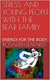 STRESS AND YOUNG PEOPLE WITH THE BEAR FAMILY: ENERGY FOR THE BODY (HEALING THE WHOLE PERSON for Young People Book 11)