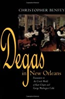 Degas in New Orleans: Encounters in the Creole World of Kate Chopin and George Washington Cable