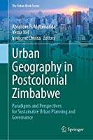 Urban Geography in Postcolonial Zimbabwe: Paradigms and Perspectives for Sustainable Urban Planning and Governance (The Urban Book Series)