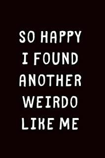 So Happy I Found Another Weirdo Like Me: 1 Year Anniversary Gifts For Girlfriend - Blank lined journal -  Best Gag Gift for boyfriend or girlfriend - ... Birthday Present or for any romantic moment.