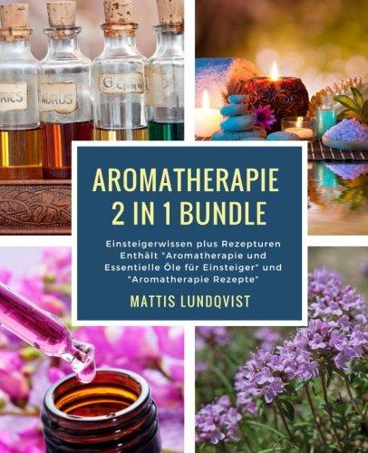 """Aromatherapie 2 in 1 Bundle: Einsteigerwissen plus Rezepturen Enthält \""""Aromatherapie und Essentielle Öle für Einsteiger\"""" und \""""Aromatherapie Rezepte\"""""""