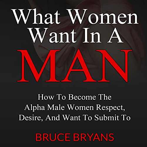 What Women Want in a Man     How to Become the Alpha Male Women Respect, Desire, and Want to Submit To              By:                                                                                                                                 Bruce Bryans                               Narrated by:                                                                                                                                 Greg Zarcone                      Length: 2 hrs and 9 mins     1,419 ratings     Overall 4.4