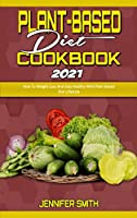 Plant Based Diet Cookbook 2021: How To Weight Loss And Stay Healthy With Plant Based Diet Lifestyle