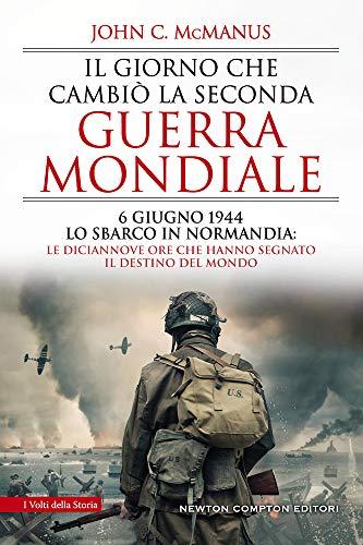 Il giorno che cambiò la seconda guerra mondiale. 6 giugno 1944, lo sbarco in Normandia: le diciannove ore che hanno segnato il destino del mondo