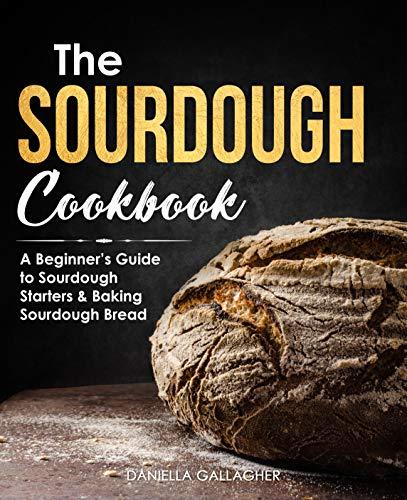 The Sourdough Cookbook: A Beginner's Guide to Sourdough Starters & Baking Sourdough Bread [Sourdough Bread Recipes] by [Daniella Gallagher]