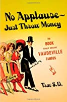 No Applause-Just Throw Money Or The Book That Made Vaudeville Famous: A high-Class, Refined Entertainment