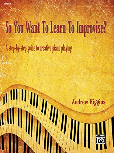 So You Want To Learn To Improvise?: A Step-By-Step Guide to Creative Piano...