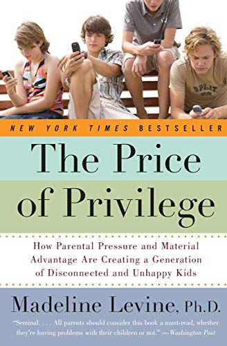 The Price of Privilege: How Parental Pressure And Material Advantage Are Creating A Generation Of Disconnected And Unhap