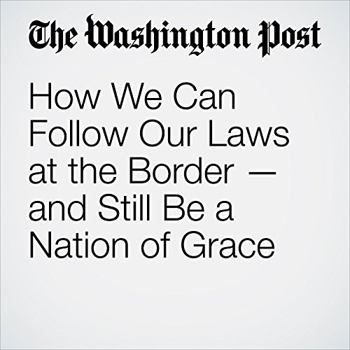 How We Can Follow Our Laws at the Border — and Still Be a Nation of Grace copertina