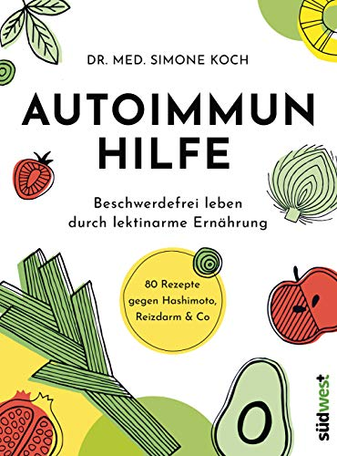 Autoimmunhilfe: Beschwerdefrei leben durch lektinarme Ernährung - 80 Rezepte gegen Hashimoto, Reizdarm & Co
