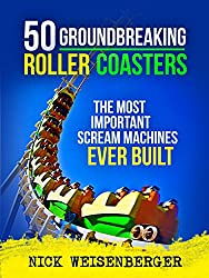 Image: 50 Groundbreaking Roller Coasters: The Most Important Scream Machines Ever Built | Kindle Edition | by Nick Weisenberger (Author). Publication Date: June 9, 2015