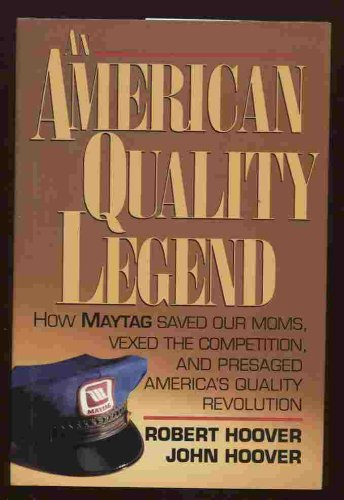 An American Quality Legend: How Maytag Saved Our Moms, Vexed the Competition, and Presaged America's Quality Revolution