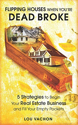 Flipping Houses When You're Dead Broke: 5 Strategies to Begin Your Real Estate Business and Fill Your Empty Pockets