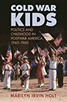 Cold War Kids: Politics and Childhood in Postwar America, 1945-1960