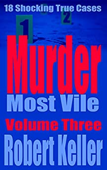 Murder Most Vile Volume 3: 18 Shocking True Crime Murder Cases by [Robert Keller]