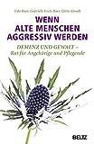 Wenn alte Menschen aggressiv werden: Demenz und Gewalt - Rat für Angehörige und Pflegende