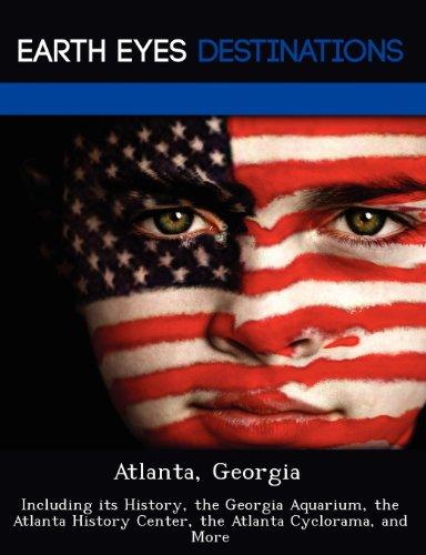Atlanta, Georgia: Including Its History, the Georgia Aquarium, the Atlanta History Center, the Atlanta Cyclorama, and More