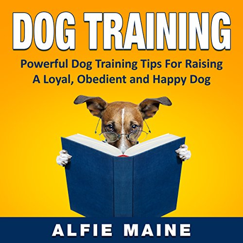 Dog Training: Powerful Training Guide to Raising a Loyal, Obedient and Well Behaved Dog or Puppy cover art