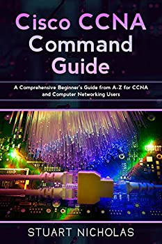 Cisco CCNA Command Guide  A Comprehensive Beginner s Guide from A-Z for CCNA and Computer Networking Users