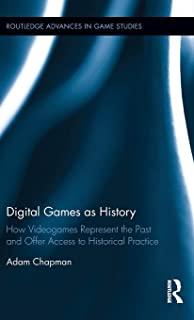 Digital Games as History: How Videogames Represent the Past and Offer Access to Historical Practice