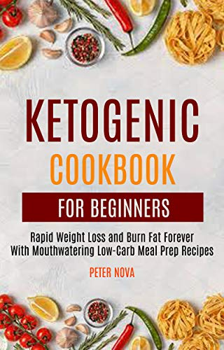 Ketogenic Cookbook For Beginners: Rapid Weight Loss and Burn Fat Forever With Mouthwatering Low-Carb Meal Prep Recipes (English Edition)