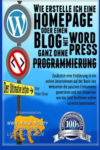 Wie erstelle ich eine Homepage oder einen Blog: mit WordPress, ganz ohne Programmierung: mit WordPress, ganz OHNE Programmierung, auf eigener Domaine, und in weniger als zwei Stunden!