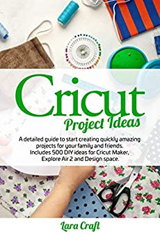 Cricut Project Ideas: A detailed guide to start creating quickly amazing projects for your family and friends. Includes 500 DIY ideas for Cricut Maker, Explore Air 2 and Design space by [Lara Craft]