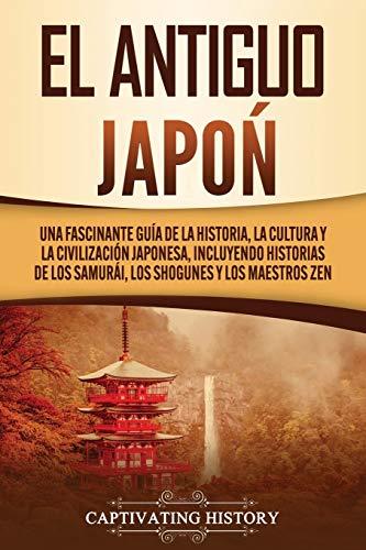 El Antiguo Japón: Una Fascinante Guía de la Historia, la Cultura y la Civilización Japonesa, Incluyendo Historias de los Samurái, los Shogunes y los Maestros Zen
