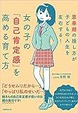 女の子の「自己肯定感」を高める育て方: 思春期の接し方が子どもの人生を左右する!