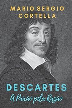 Descartes: A Paixão pela Razão por [Mario Sergio Cortella, Emilio Damiani]
