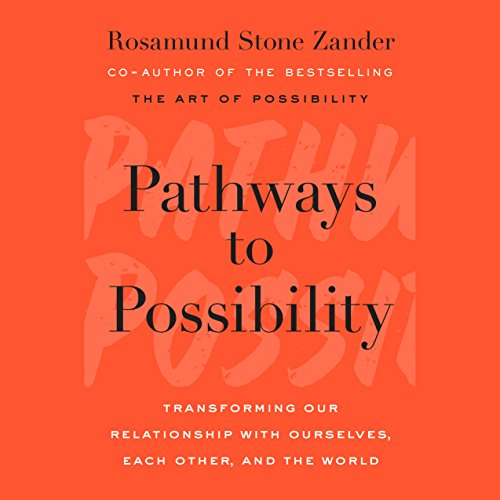 Pathways to Possibility     Transforming Our Relationship with Ourselves, Each Other, and the World              By:                                                                                                                                 Rosamund Stone Zander                               Narrated by:                                                                                                                                 Rosamund Stone Zander                      Length: 8 hrs and 58 mins     25 ratings     Overall 4.7