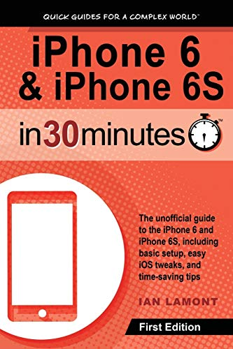 iPhone 6 & iPhone 6S In 30 Minutes: The unofficial guide to the iPhone 6 and iPhone 6S, including basic setup, easy iOS tweaks, and time-saving tips