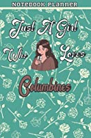 Just A Girl Who Loves Columbines Gift Women Notebook Planner: College,Finance,Homeschool,Appointment,Bill,To Do List,Passion,6x9 in ,Work List,Management,Teacher,Book,Gift