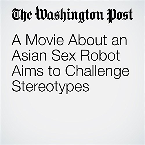 A Movie About an Asian Sex Robot Aims to Challenge Stereotypes copertina