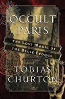 Occult Paris: The Lost Magic of the Belle Époque
