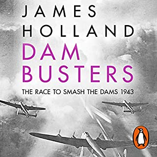 Dam Busters     The Race to Smash the Dams, 1943              By:                                                                                                                                 James Holland                               Narrated by:                                                                                                                                 James Holland                      Length: 13 hrs and 4 mins     200 ratings     Overall 4.7