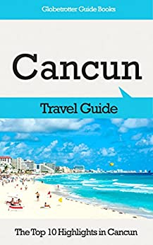 Cancun Travel Guide: The Top 10 Highlights in Cancun (Globetrotter Guide Books) by [Marc Cook]