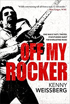 Off My Rocker: One Man's Tasty, Twisted, Star-Studded Quest for Everlasting Music by [Kenny Weissberg]